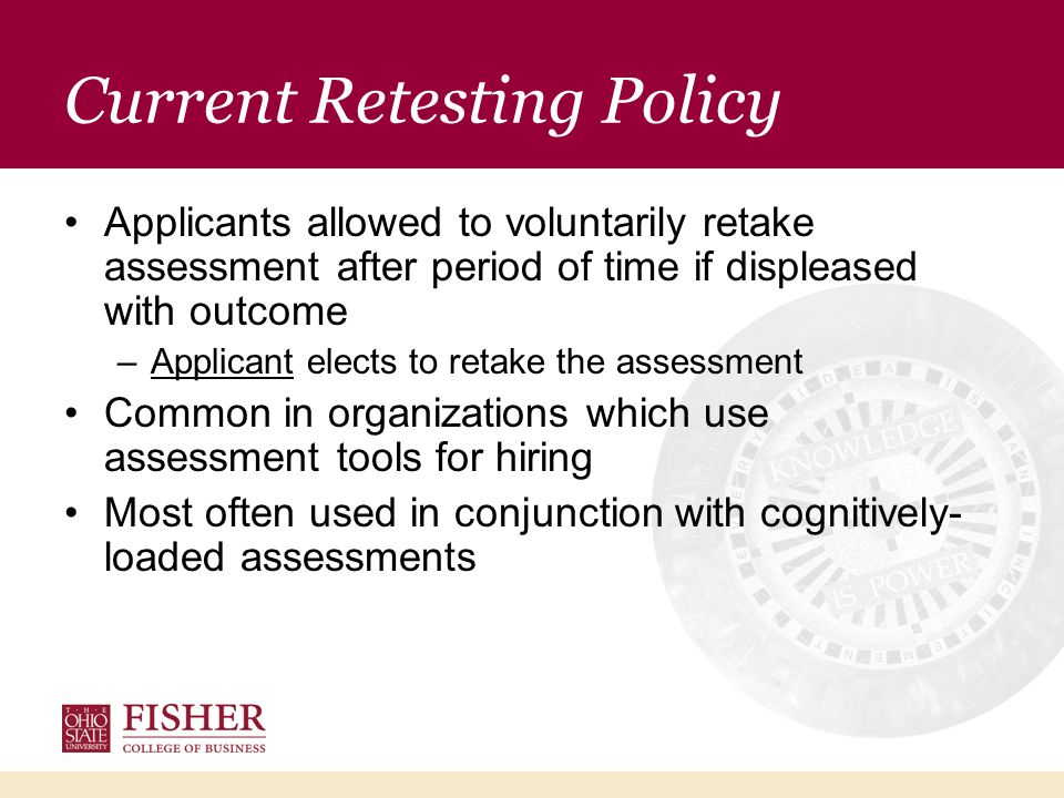 Current Retesting Policy Applicants allowed to voluntarily retake assessment after period of time if displeased with outcome –Applicant elects to retake the assessment Common in organizations which use assessment tools for hiring Most often used in conjunction with cognitively- loaded assessments
