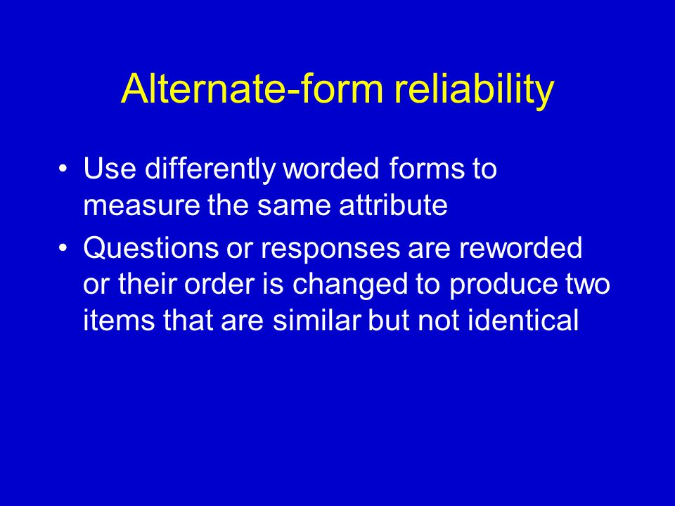 Alternate-form reliability Use differently worded forms to measure the same attribute Questions or responses are reworded or their order is changed to produce two items that are similar but not identical