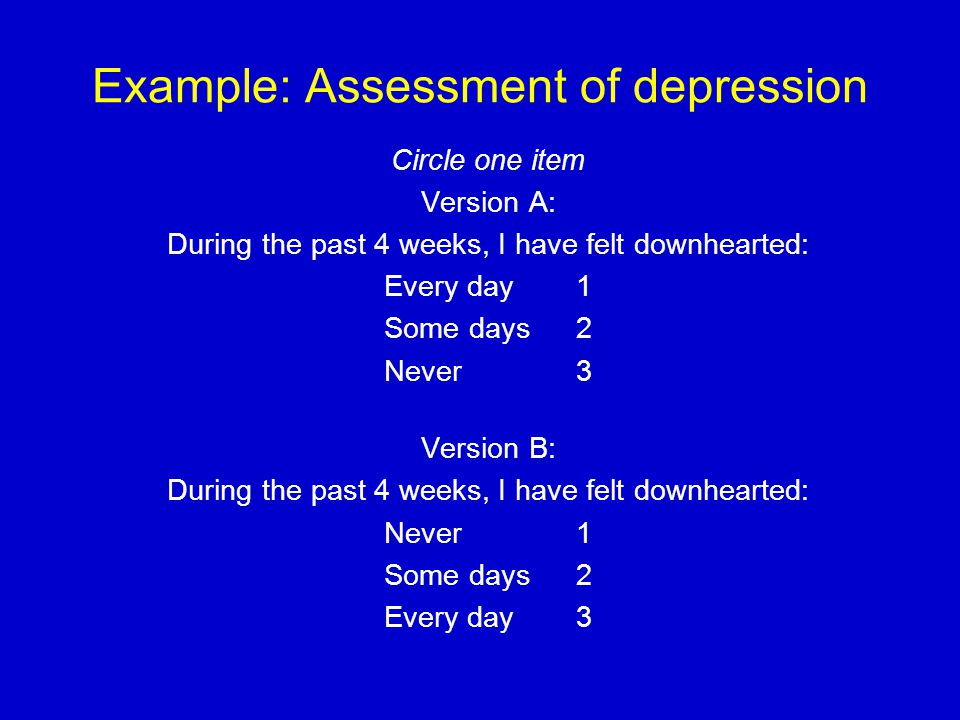 Example: Assessment of depression Circle one item Version A: During the past 4 weeks, I have felt downhearted: Every day1 Some days2 Never3 Version B: During the past 4 weeks, I have felt downhearted: Never1 Some days2 Every day3