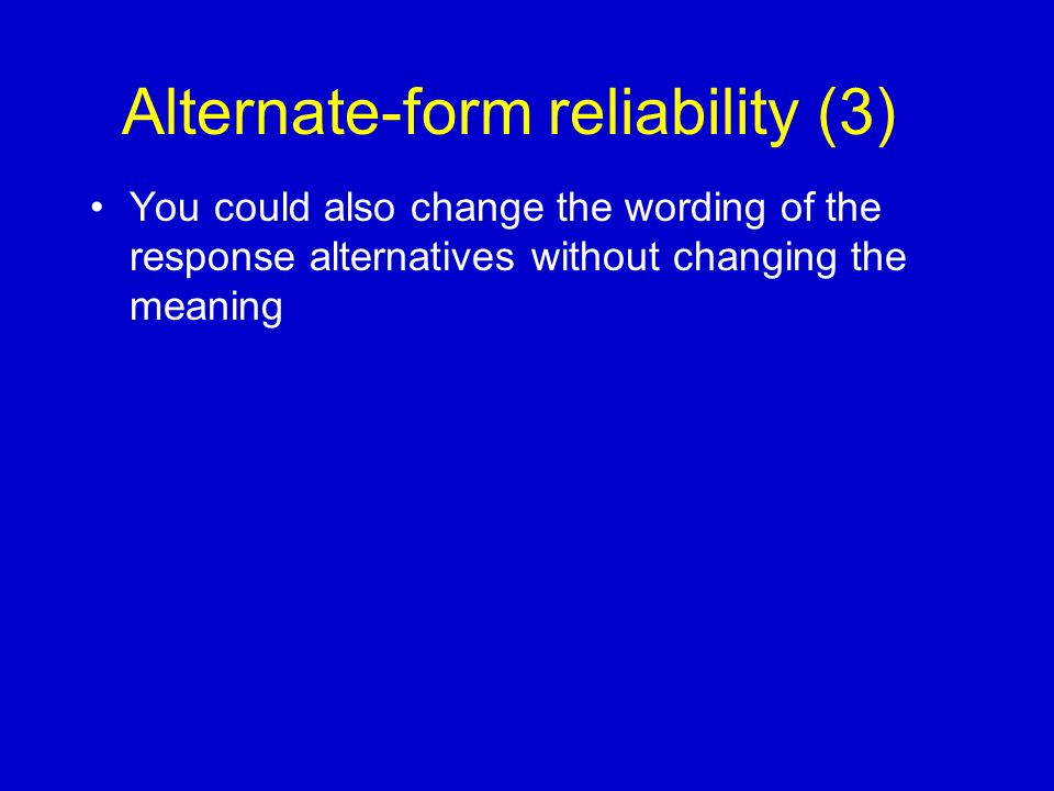 Alternate-form reliability (3) You could also change the wording of the response alternatives without changing the meaning