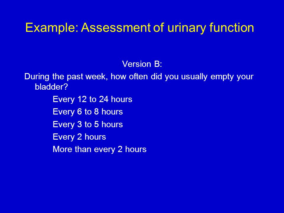 Example: Assessment of urinary function Version B: During the past week, how often did you usually empty your bladder.