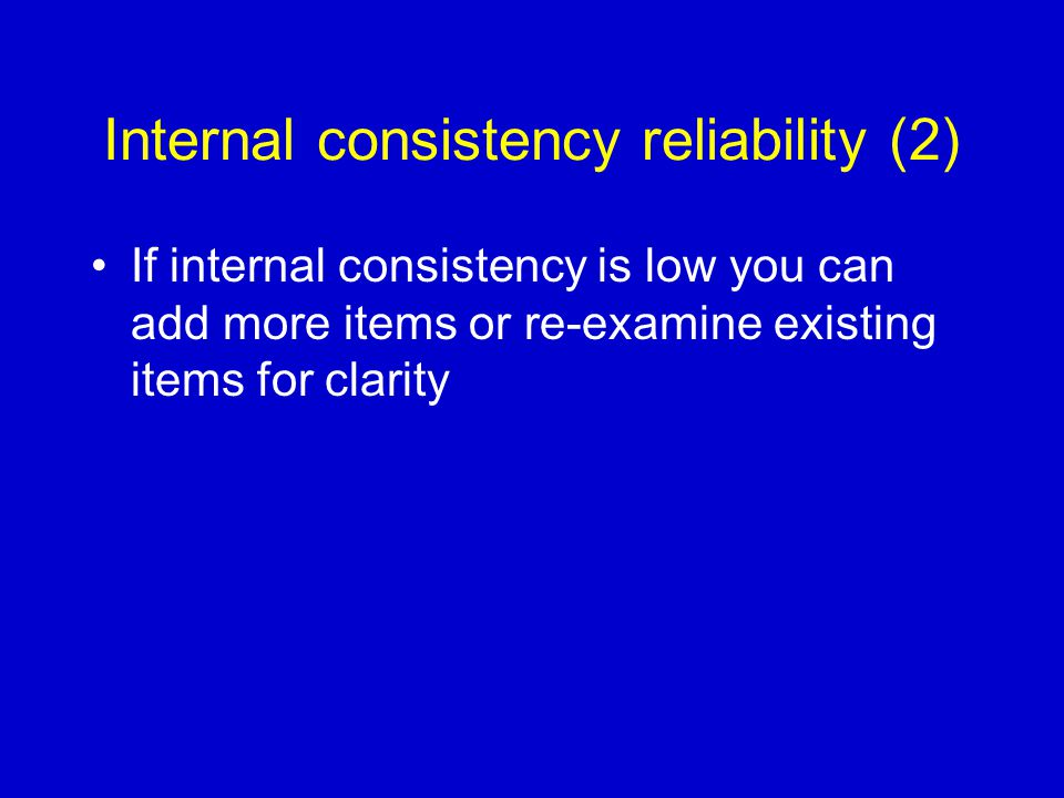 Internal consistency reliability (2) If internal consistency is low you can add more items or re-examine existing items for clarity