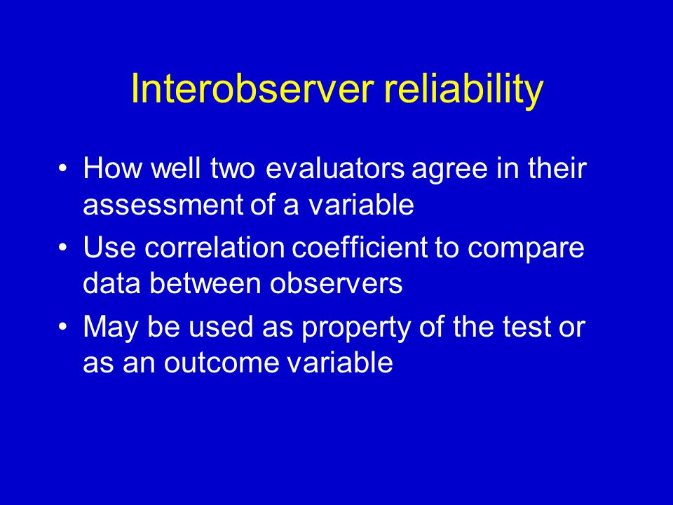 Interobserver reliability How well two evaluators agree in their assessment of a variable Use correlation coefficient to compare data between observers May be used as property of the test or as an outcome variable