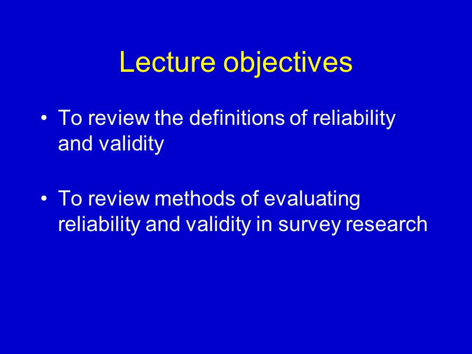Lecture objectives To review the definitions of reliability and validity To review methods of evaluating reliability and validity in survey research