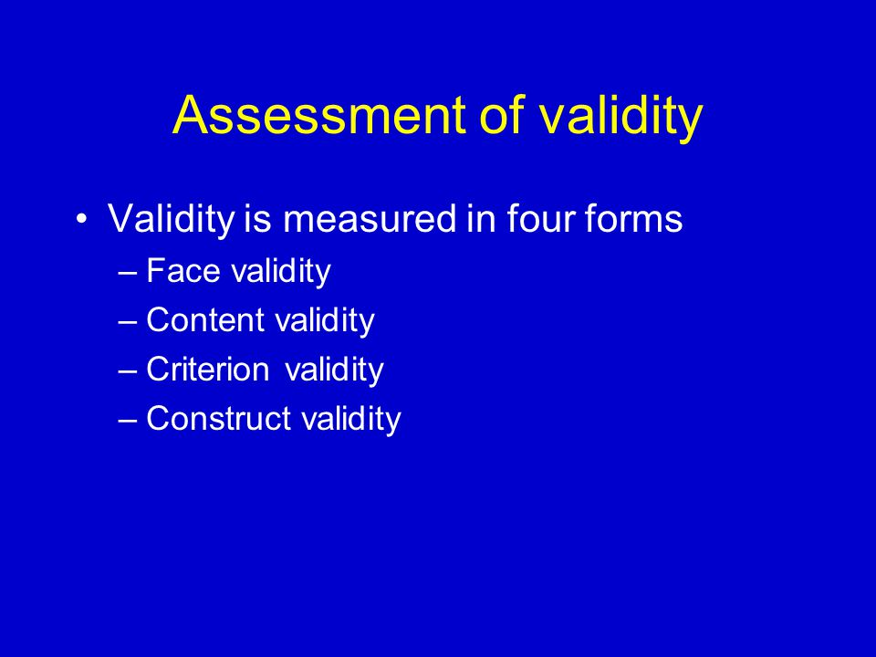 Assessment of validity Validity is measured in four forms –Face validity –Content validity –Criterion validity –Construct validity