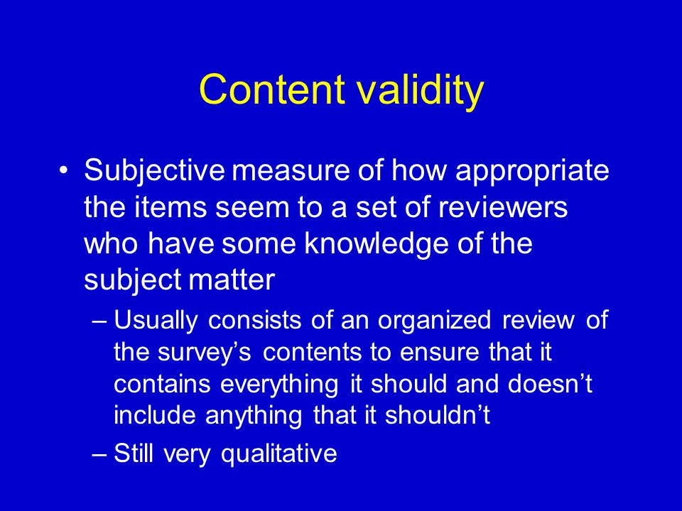 Content validity Subjective measure of how appropriate the items seem to a set of reviewers who have some knowledge of the subject matter –Usually consists of an organized review of the survey's contents to ensure that it contains everything it should and doesn't include anything that it shouldn't –Still very qualitative