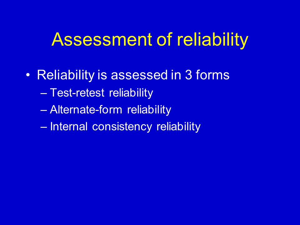 Assessment of reliability Reliability is assessed in 3 forms –Test-retest reliability –Alternate-form reliability –Internal consistency reliability