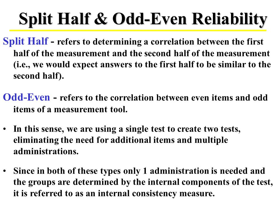 Split Half & Odd-Even Reliability Split Half - refers to determining a correlation between the first half of the measurement and the second half of th