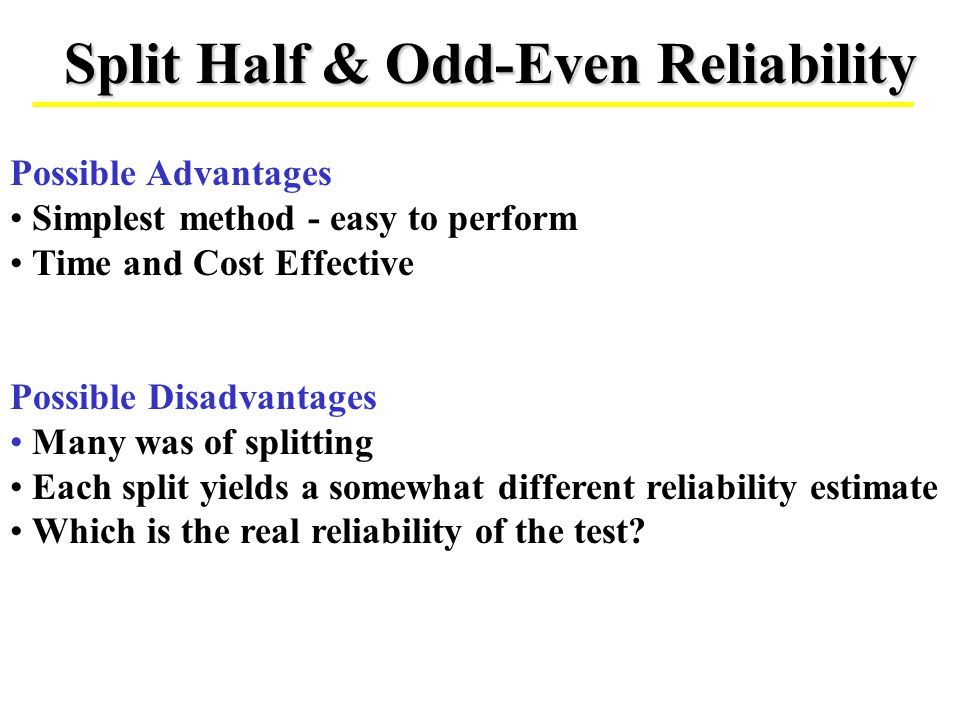 Split Half & Odd-Even Reliability Possible Advantages Simplest method - easy to perform Time and Cost Effective Possible Disadvantages Many was of spl