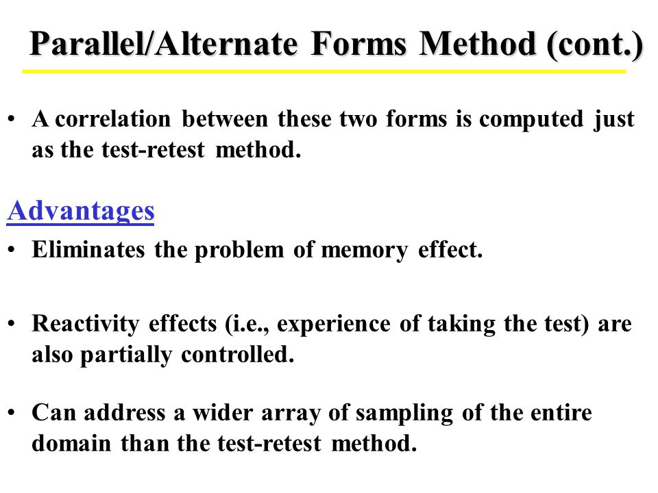 Parallel/Alternate Forms Method (cont.) A correlation between these two forms is computed just as the test-retest method. Advantages Eliminates the pr