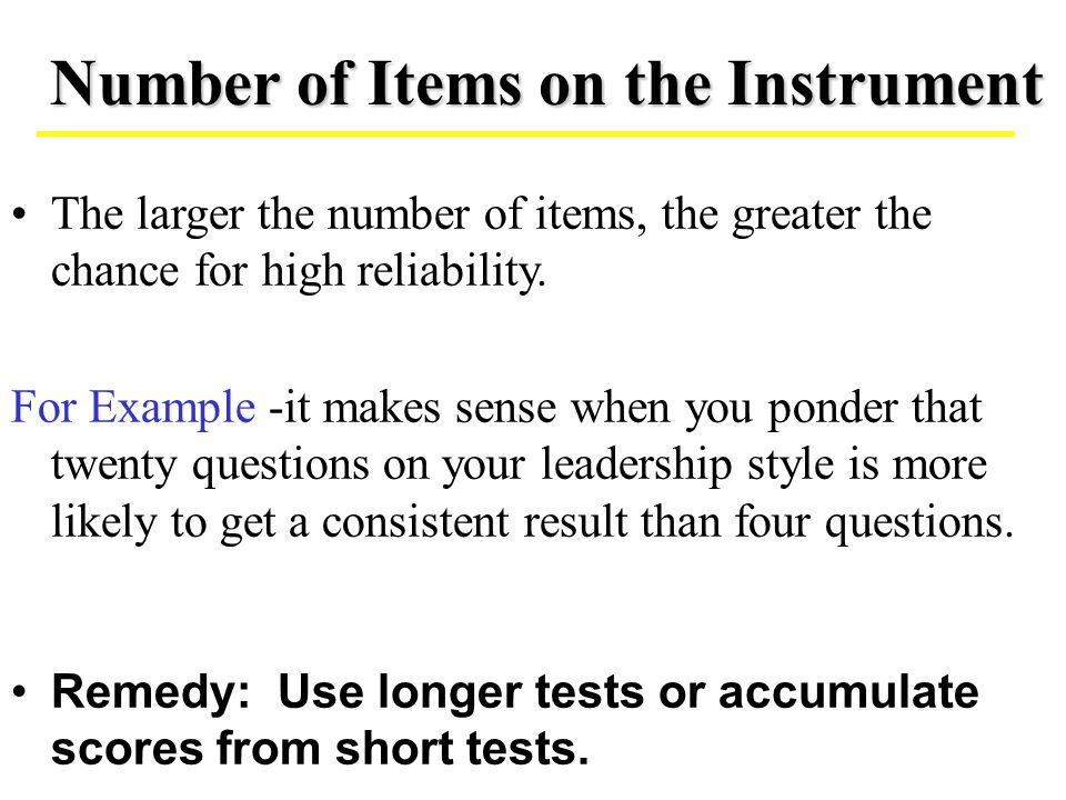 The larger the number of items, the greater the chance for high reliability. For Example -it makes sense when you ponder that twenty questions on your