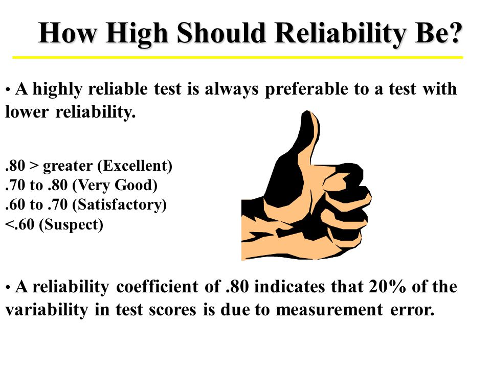 How High Should Reliability Be? A highly reliable test is always preferable to a test with lower reliability..80 > greater (Excellent).70 to.80 (Very