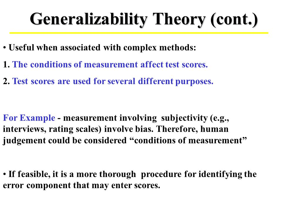 Generalizability Theory (cont.) If feasible, it is a more thorough procedure for identifying the error component that may enter scores. Useful when as