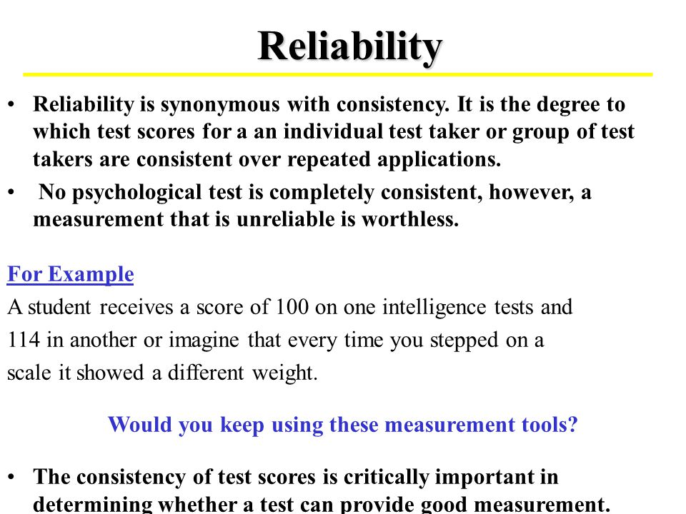 Reliability Reliability is synonymous with consistency. It is the degree to which test scores for a an individual test taker or group of test takers a