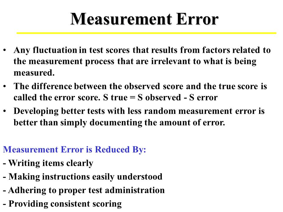 Measurement Error Any fluctuation in test scores that results from factors related to the measurement process that are irrelevant to what is being mea