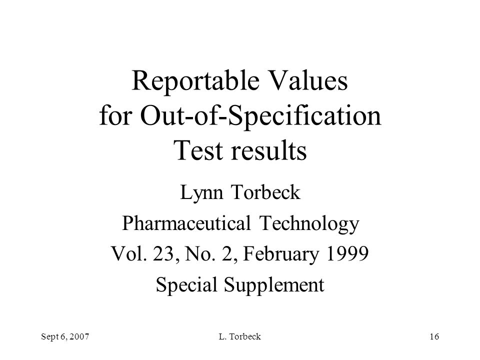 Sept 6, 2007L. Torbeck16 Reportable Values for Out-of-Specification Test results Lynn Torbeck Pharmaceutical Technology Vol. 23, No. 2, February 1999