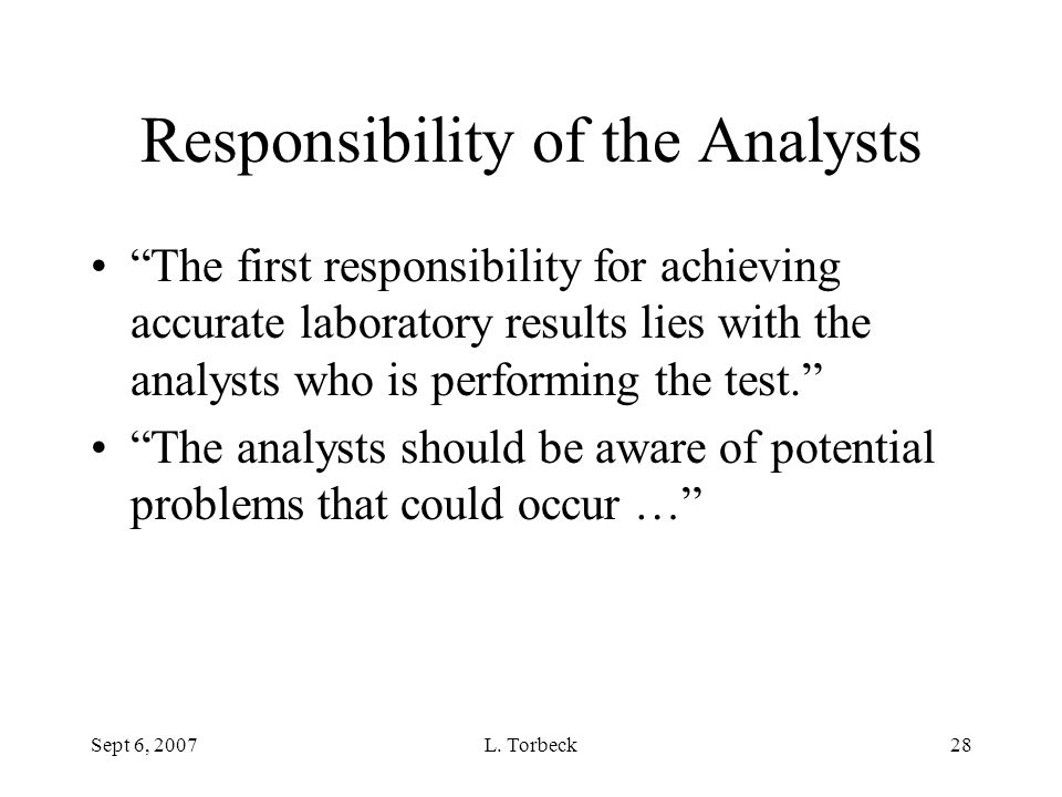 """Sept 6, 2007L. Torbeck28 Responsibility of the Analysts """"The first responsibility for achieving accurate laboratory results lies with the analysts who"""