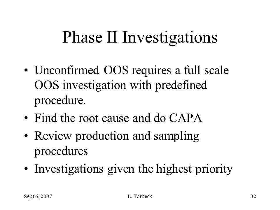 Sept 6, 2007L. Torbeck32 Phase II Investigations Unconfirmed OOS requires a full scale OOS investigation with predefined procedure. Find the root caus