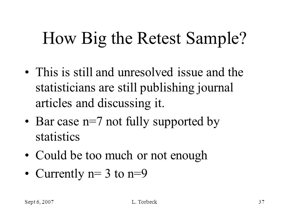 Sept 6, 2007L. Torbeck37 How Big the Retest Sample? This is still and unresolved issue and the statisticians are still publishing journal articles and