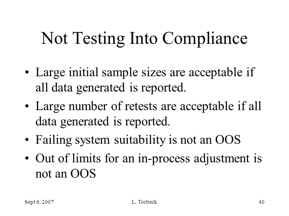 Sept 6, 2007L. Torbeck40 Not Testing Into Compliance Large initial sample sizes are acceptable if all data generated is reported. Large number of rete