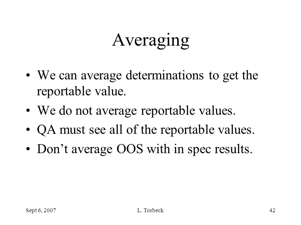 Sept 6, 2007L. Torbeck42 Averaging We can average determinations to get the reportable value. We do not average reportable values. QA must see all of