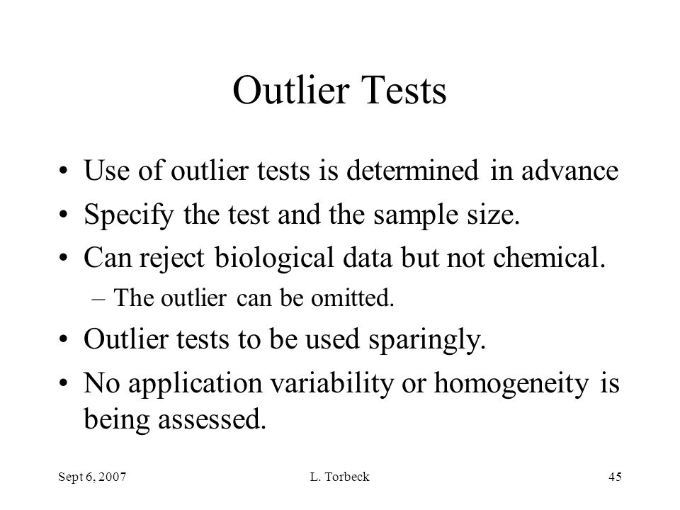 Sept 6, 2007L. Torbeck45 Outlier Tests Use of outlier tests is determined in advance Specify the test and the sample size. Can reject biological data