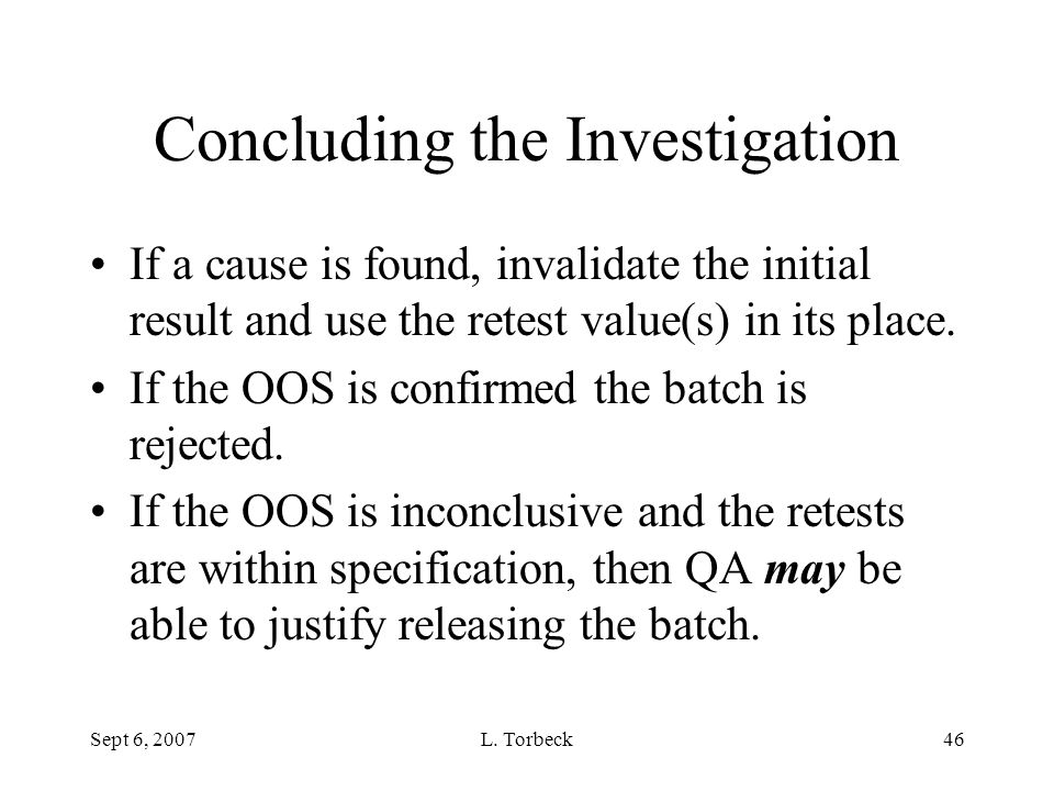 Sept 6, 2007L. Torbeck46 Concluding the Investigation If a cause is found, invalidate the initial result and use the retest value(s) in its place. If