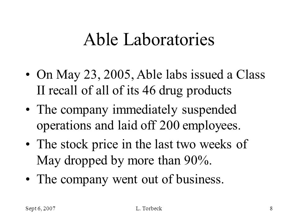 Sept 6, 2007L. Torbeck8 Able Laboratories On May 23, 2005, Able labs issued a Class II recall of all of its 46 drug products The company immediately s