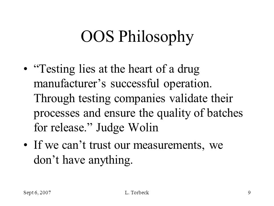 """Sept 6, 2007L. Torbeck9 OOS Philosophy """"Testing lies at the heart of a drug manufacturer's successful operation. Through testing companies validate th"""