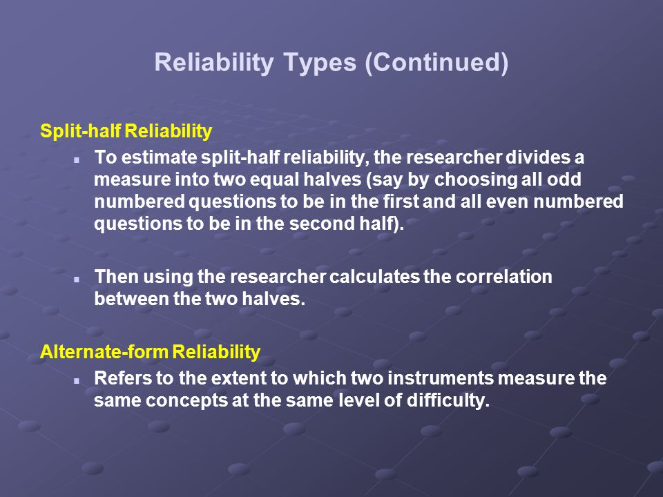 Reliability Types (Continued) Split-half Reliability To estimate split-half reliability, the researcher divides a measure into two equal halves (say b