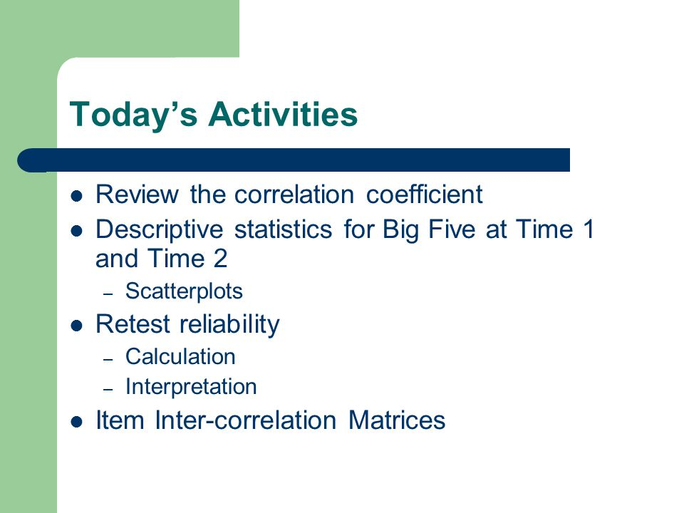Test-Retest Reliability Test-retest reliability measures the consistency of test scores when the same test is taken at two different times – dependability of scores over time To calculate, simply correlate scores at Time 1 with scores on the same scale at Time 2 Under Analyze – Correlate, Bivariate – Select variables – Click OK