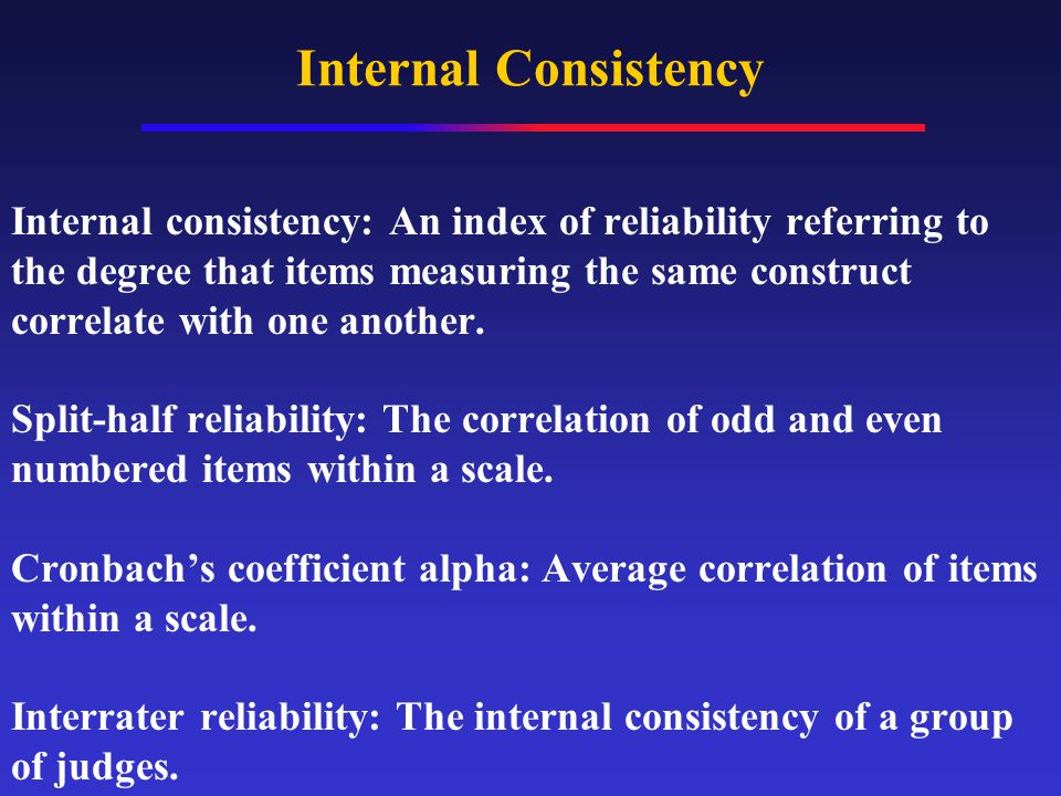 Internal Consistency Internal consistency: An index of reliability referring to the degree that items measuring the same construct correlate with one another.