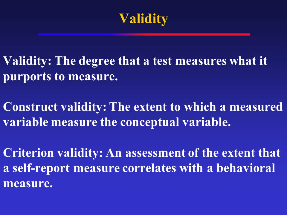 Validity Validity: The degree that a test measures what it purports to measure.