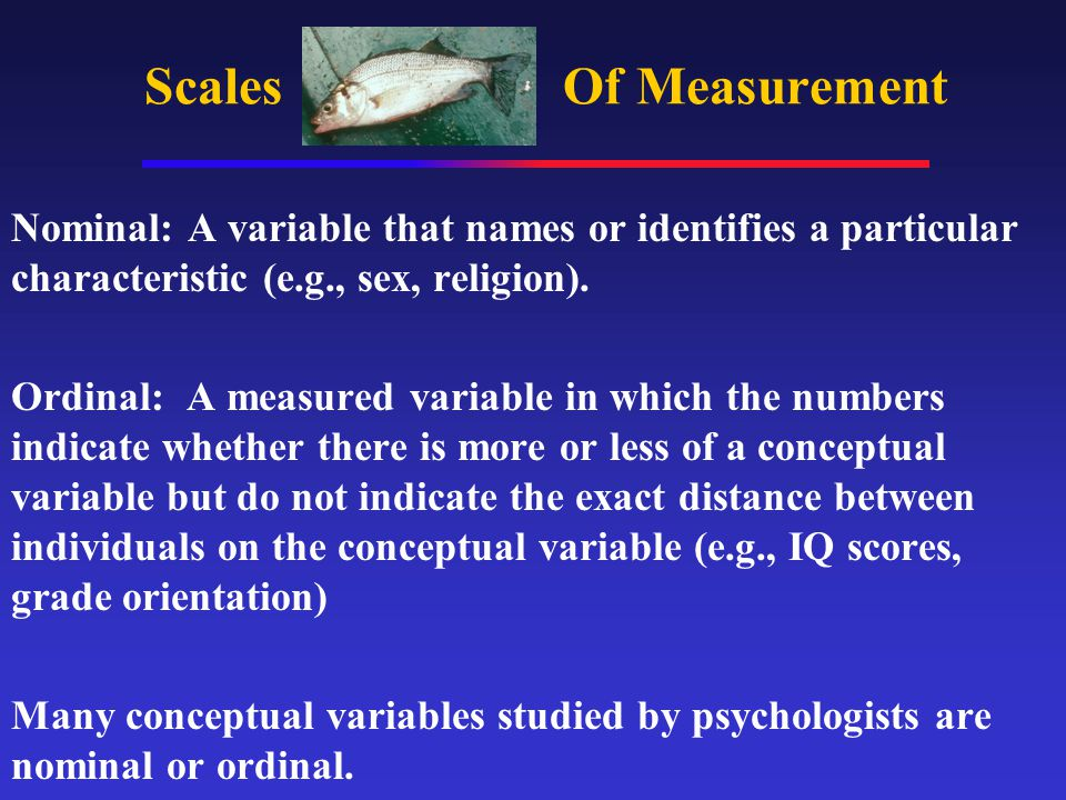 Scales Of Measurement Nominal: A variable that names or identifies a particular characteristic (e.g., sex, religion).