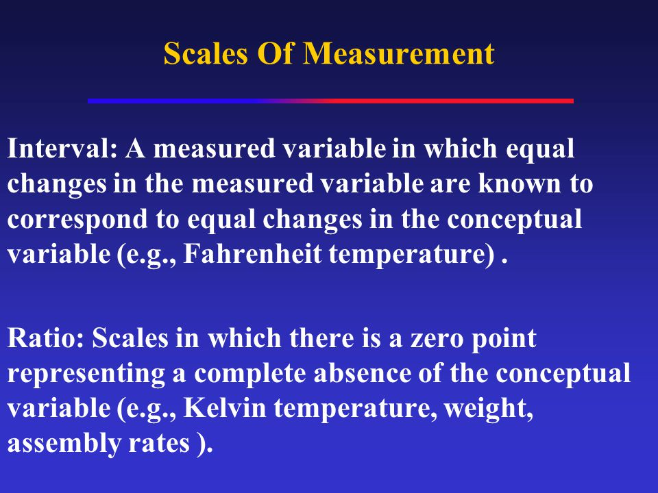 Scales Of Measurement Interval: A measured variable in which equal changes in the measured variable are known to correspond to equal changes in the conceptual variable (e.g., Fahrenheit temperature).