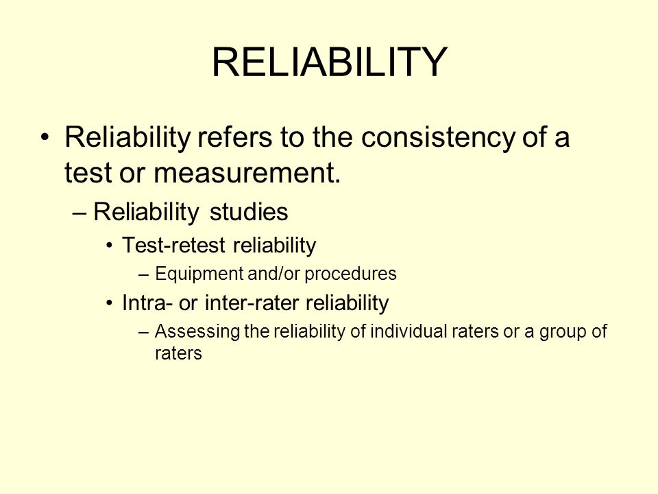 RELIABILITY Reliability refers to the consistency of a test or measurement. –Reliability studies Test-retest reliability –Equipment and/or procedures