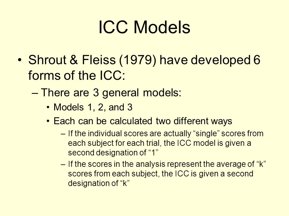ICC Models Shrout & Fleiss (1979) have developed 6 forms of the ICC: –There are 3 general models: Models 1, 2, and 3 Each can be calculated two differ