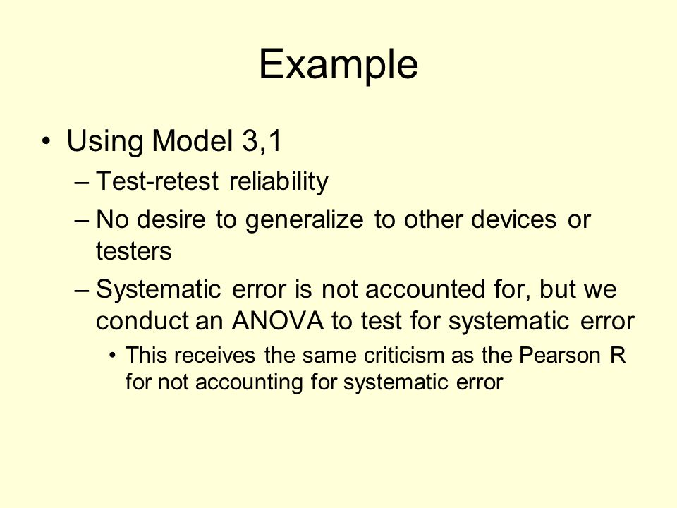 Example Using Model 3,1 –Test-retest reliability –No desire to generalize to other devices or testers –Systematic error is not accounted for, but we c