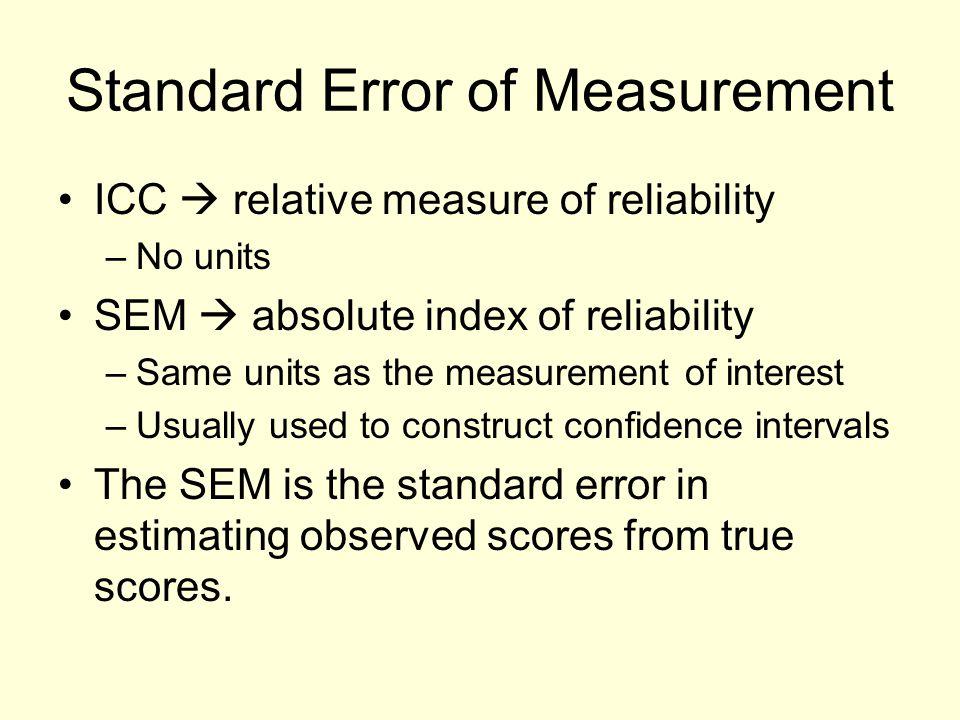 Standard Error of Measurement ICC  relative measure of reliability –No units SEM  absolute index of reliability –Same units as the measurement of in