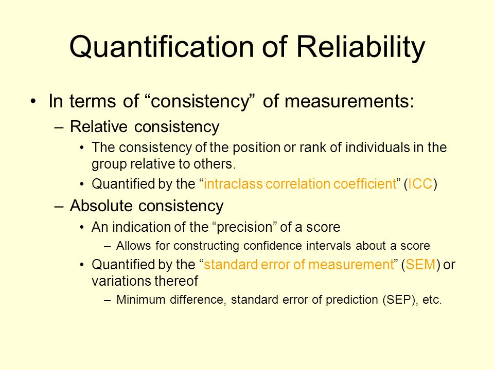 """Quantification of Reliability In terms of """"consistency"""" of measurements: –Relative consistency The consistency of the position or rank of individuals"""
