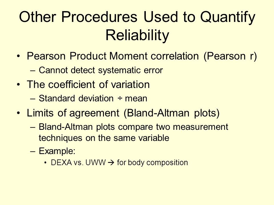 Other Procedures Used to Quantify Reliability Pearson Product Moment correlation (Pearson r) –Cannot detect systematic error The coefficient of variat