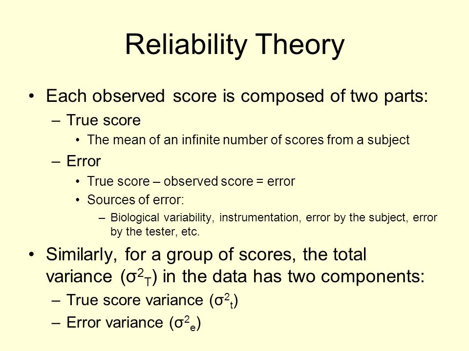 Reliability Theory Each observed score is composed of two parts: –True score The mean of an infinite number of scores from a subject –Error True score