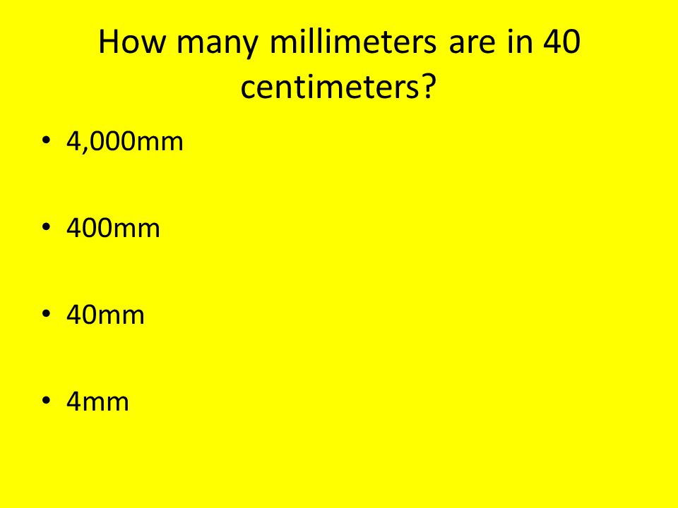 How many millimeters are in 40 centimeters 4,000mm 400mm 40mm 4mm