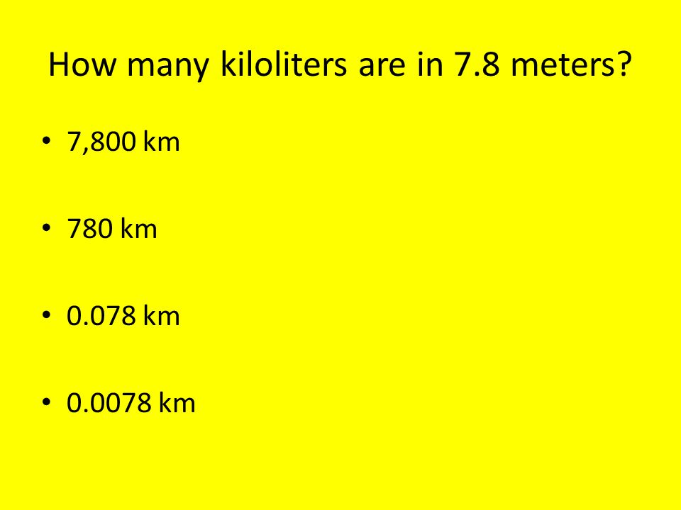 How many kiloliters are in 7.8 meters 7,800 km 780 km 0.078 km 0.0078 km