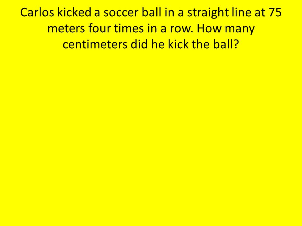 Carlos kicked a soccer ball in a straight line at 75 meters four times in a row.