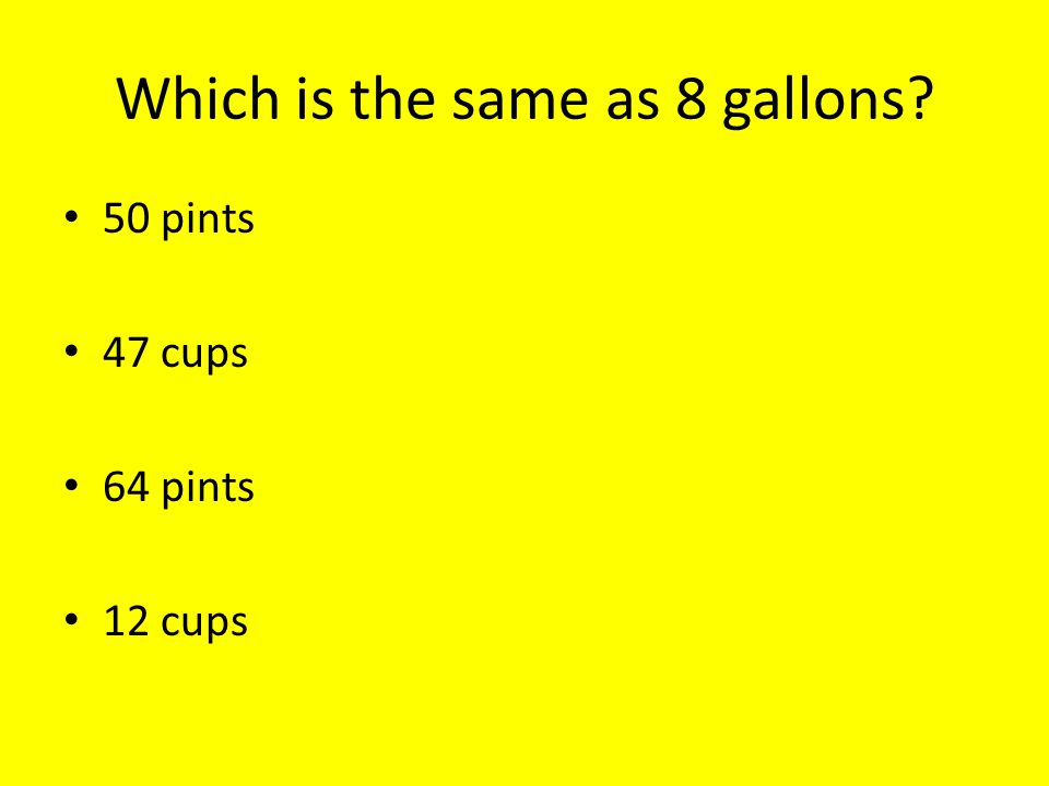 Which is the same as 8 gallons 50 pints 47 cups 64 pints 12 cups