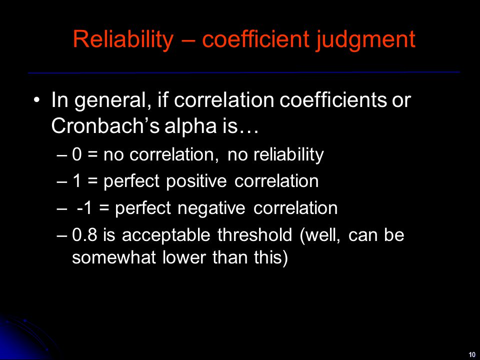 10 Reliability – coefficient judgment In general, if correlation coefficients or Cronbach's alpha is… –0 = no correlation, no reliability –1 = perfect positive correlation – -1 = perfect negative correlation –0.8 is acceptable threshold (well, can be somewhat lower than this)