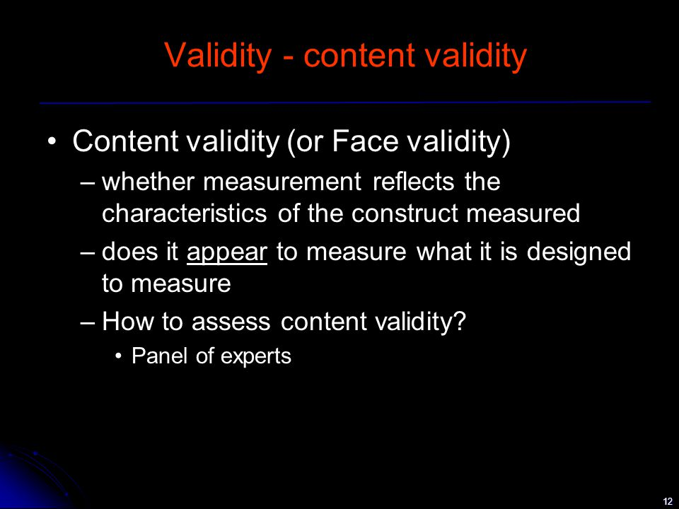 12 Validity - content validity Content validity (or Face validity) –whether measurement reflects the characteristics of the construct measured –does it appear to measure what it is designed to measure –How to assess content validity.