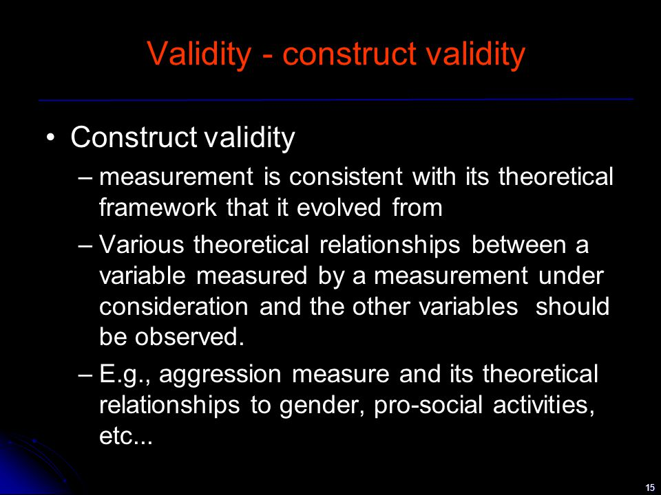 15 Validity - construct validity Construct validity –measurement is consistent with its theoretical framework that it evolved from –Various theoretical relationships between a variable measured by a measurement under consideration and the other variables should be observed.