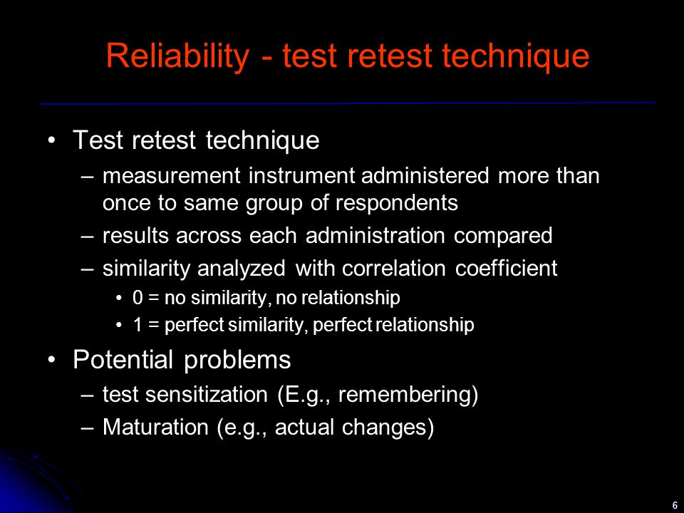 6 Reliability - test retest technique Test retest technique –measurement instrument administered more than once to same group of respondents –results across each administration compared –similarity analyzed with correlation coefficient 0 = no similarity, no relationship 1 = perfect similarity, perfect relationship Potential problems –test sensitization (E.g., remembering) –Maturation (e.g., actual changes)